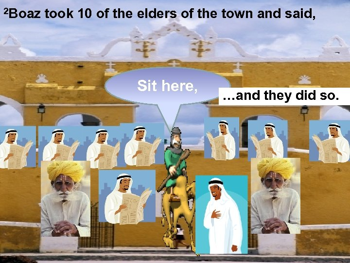 2 Boaz took 10 of the elders of the town and said, Sit here,