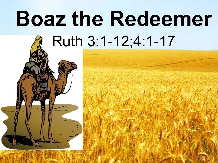 Boaz the Redeemer Ruth 3: 1 -12; 4: 1 -17