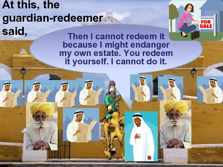 At this, the guardian-redeemer said, Then I cannot redeem it because I might endanger