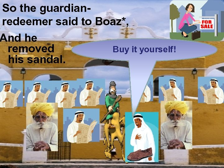 So the guardianredeemer said to Boaz*, And he removed Buy it yourself! his sandal.