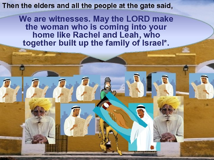 Then the elders and all the people at the gate said, We are witnesses.