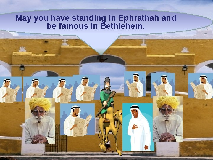 May you have standing in Ephrathah and be famous in Bethlehem.