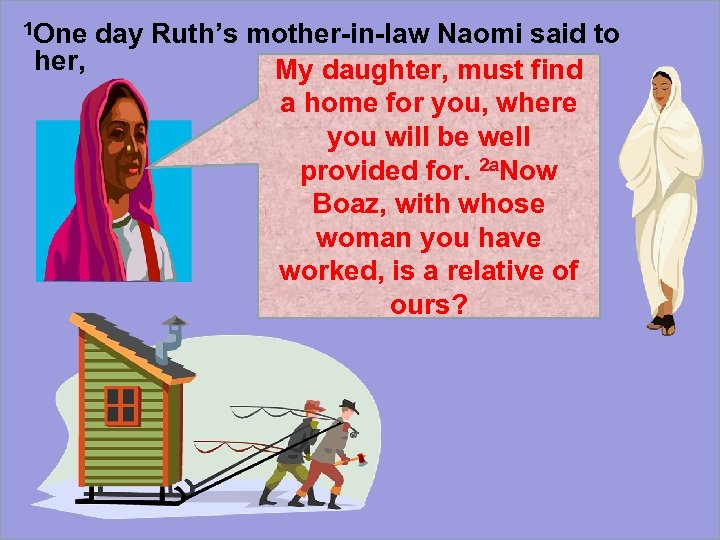 1 One day Ruth's mother-in-law Naomi said to her, My daughter, must find