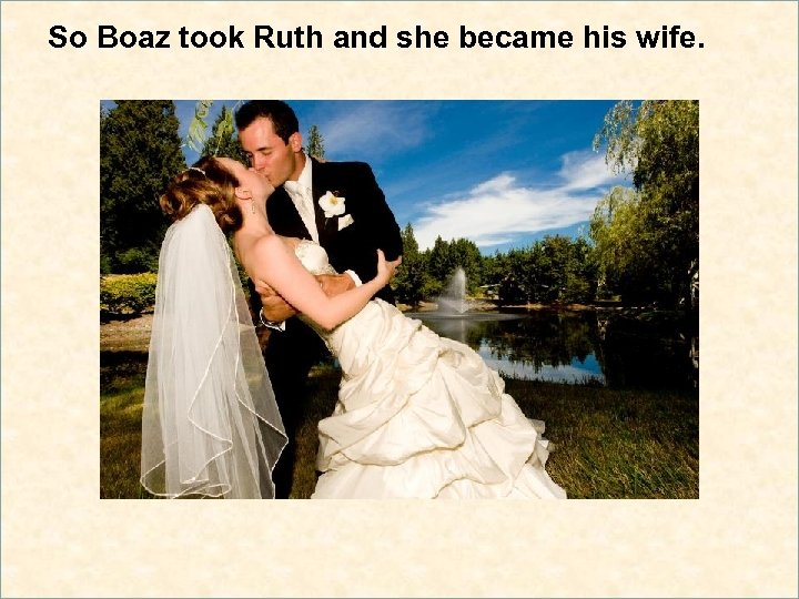 So Boaz took Ruth and she became his wife.