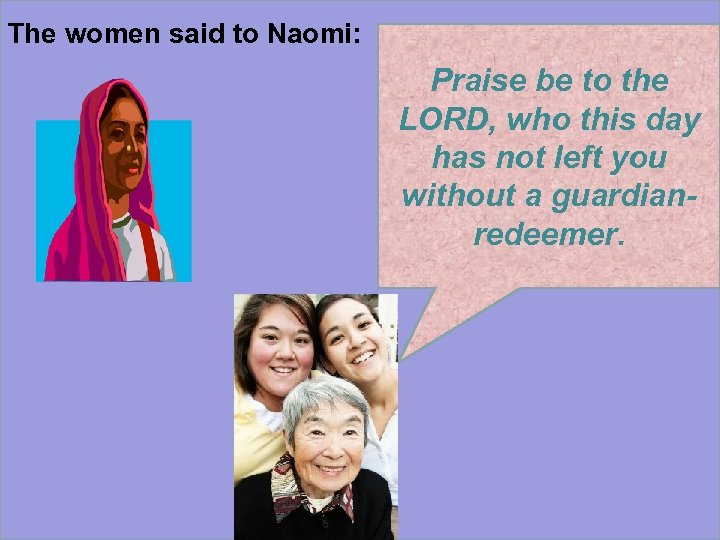 The women said to Naomi: Praise be to the LORD, who this day has