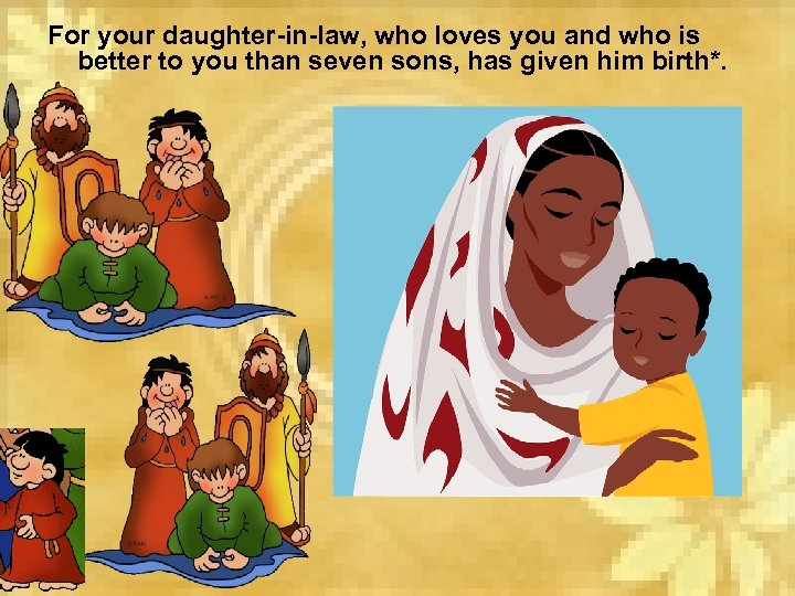 For your daughter-in-law, who loves you and who is better to you than seven