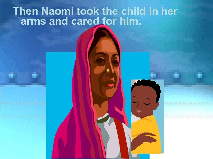 Then Naomi took the child in her arms and cared for him.