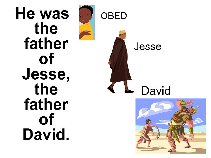 He was the father of Jesse, the father of David. OBED Jesse David