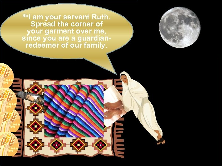 9 b. I am your servant Ruth. Spread the corner of your garment over