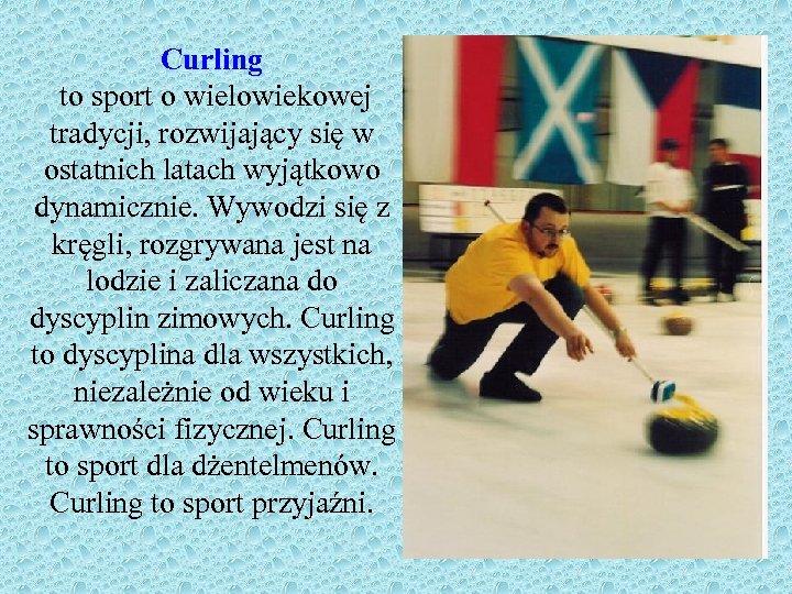 Curling to sport o wielowiekowej tradycji, rozwijający się w ostatnich latach wyjątkowo dynamicznie. Wywodzi