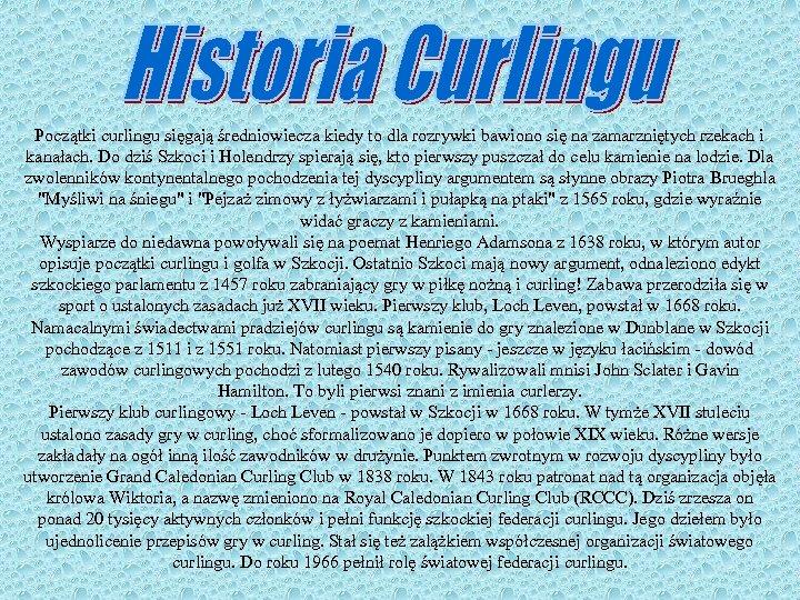 Początki curlingu sięgają średniowiecza kiedy to dla rozrywki bawiono się na zamarzniętych rzekach i