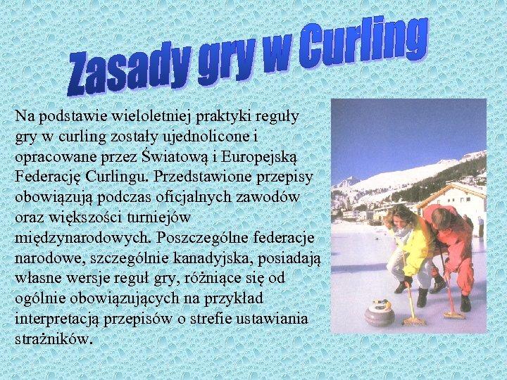Na podstawie wieloletniej praktyki reguły gry w curling zostały ujednolicone i opracowane przez Światową