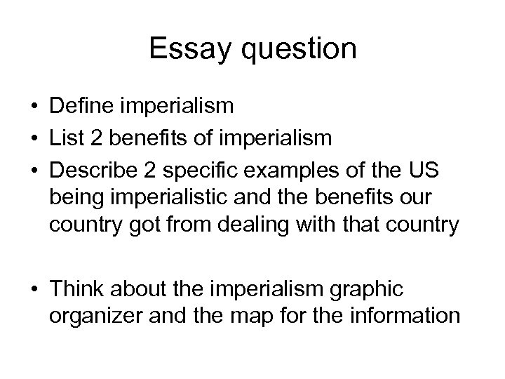 Essay question • Define imperialism • List 2 benefits of imperialism • Describe 2