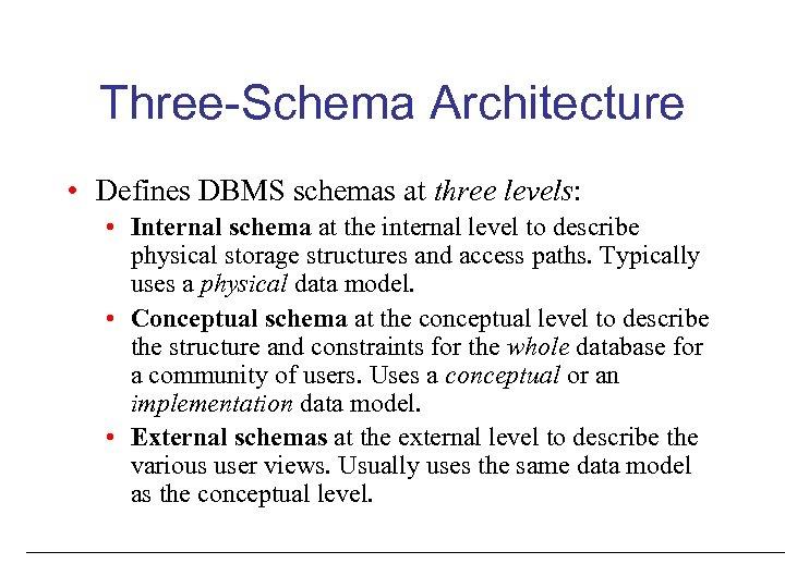 Three-Schema Architecture • Defines DBMS schemas at three levels: • Internal schema at the