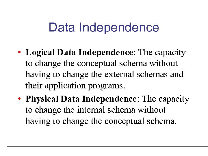 Data Independence • Logical Data Independence: The capacity to change the conceptual schema without
