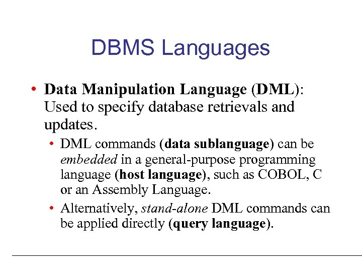 DBMS Languages • Data Manipulation Language (DML): Used to specify database retrievals and updates.