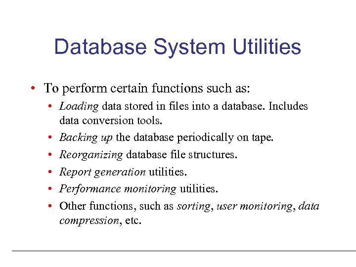 Database System Utilities • To perform certain functions such as: • Loading data stored
