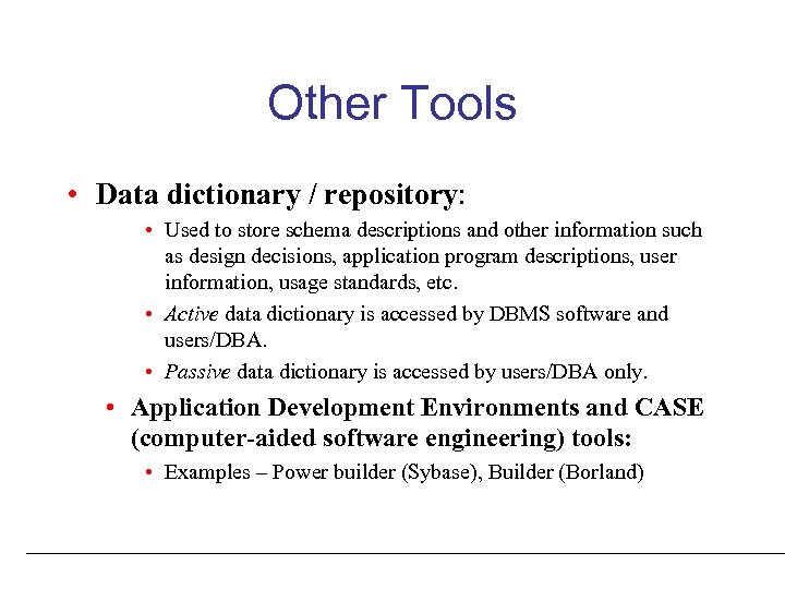 Other Tools • Data dictionary / repository: • Used to store schema descriptions and