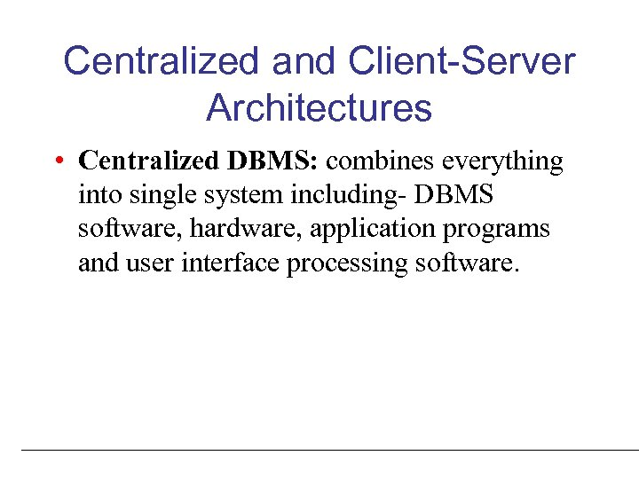 Centralized and Client-Server Architectures • Centralized DBMS: combines everything into single system including- DBMS