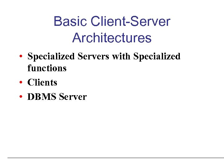 Basic Client-Server Architectures • Specialized Servers with Specialized functions • Clients • DBMS Server
