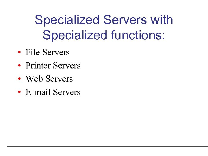 Specialized Servers with Specialized functions: • • File Servers Printer Servers Web Servers E-mail