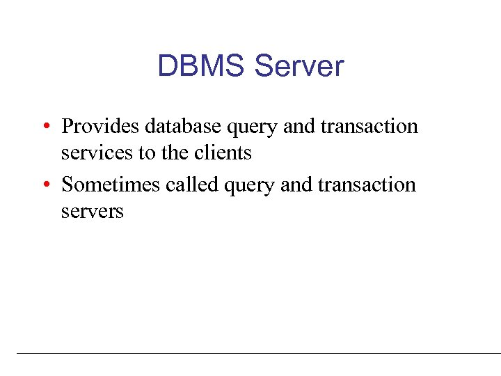 DBMS Server • Provides database query and transaction services to the clients • Sometimes