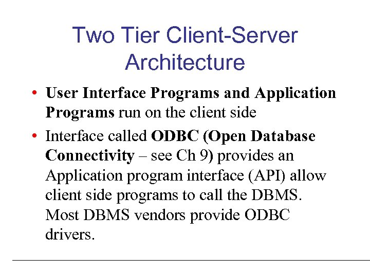 Two Tier Client-Server Architecture • User Interface Programs and Application Programs run on the