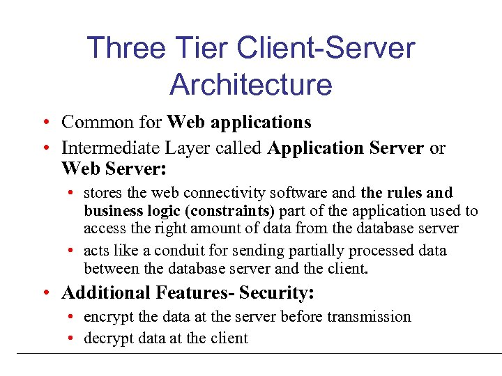 Three Tier Client-Server Architecture • Common for Web applications • Intermediate Layer called Application