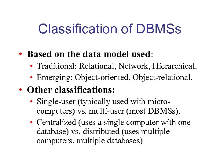 Classification of DBMSs • Based on the data model used: • Traditional: Relational, Network,