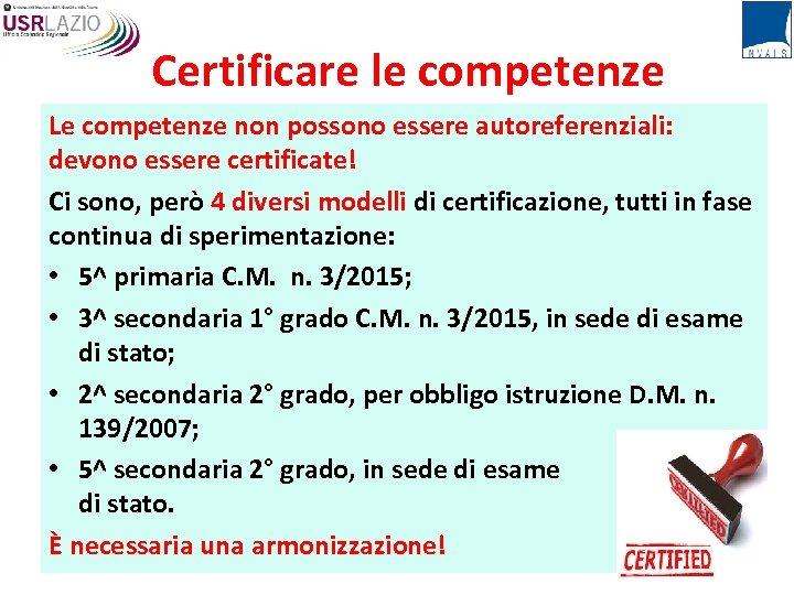 Certificare le competenze Le competenze non possono essere autoreferenziali: devono essere certificate! Ci sono,