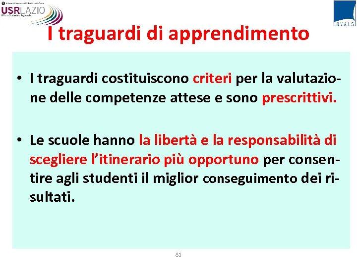 I traguardi di apprendimento • I traguardi costituiscono criteri per la valutazione delle competenze