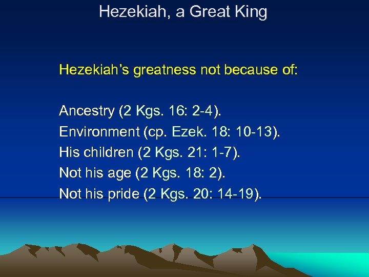 Hezekiah, a Great King Hezekiah's greatness not because of: Ancestry (2 Kgs. 16: 2