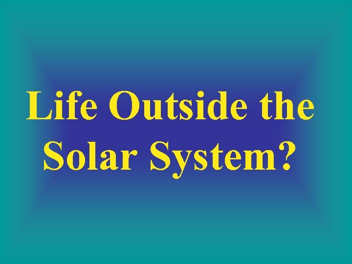 Life Outside the Solar System?