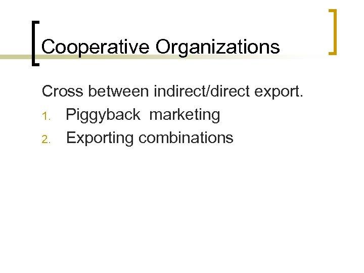 Cooperative Organizations Cross between indirect/direct export. 1. Piggyback marketing 2. Exporting combinations
