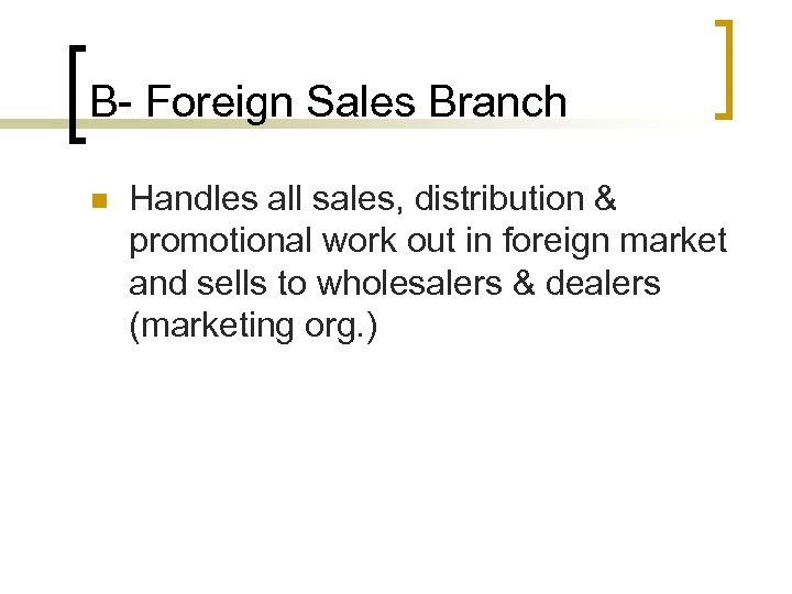 B- Foreign Sales Branch n Handles all sales, distribution & promotional work out in