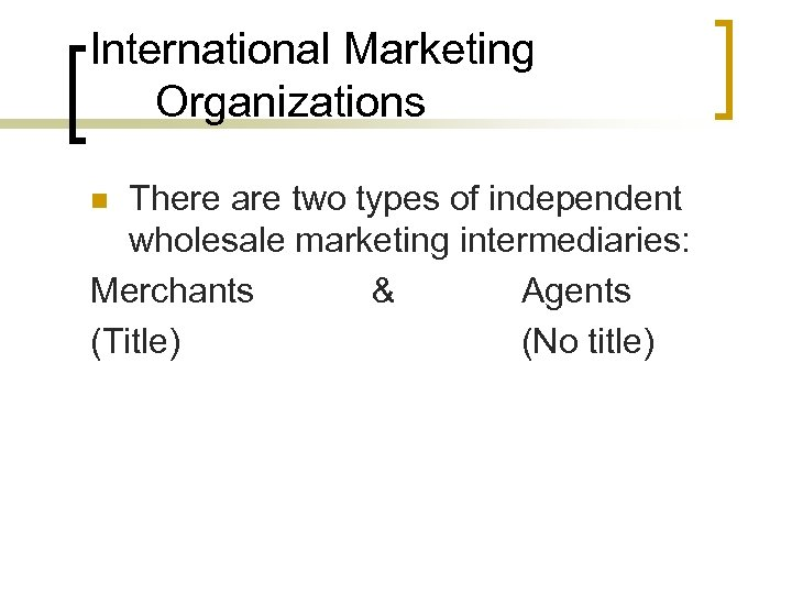 International Marketing Organizations There are two types of independent wholesale marketing intermediaries: Merchants &