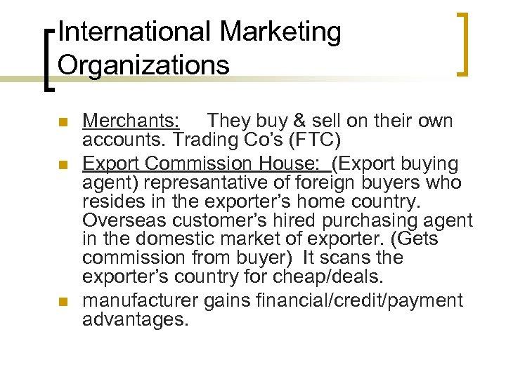 International Marketing Organizations n n n Merchants: They buy & sell on their own