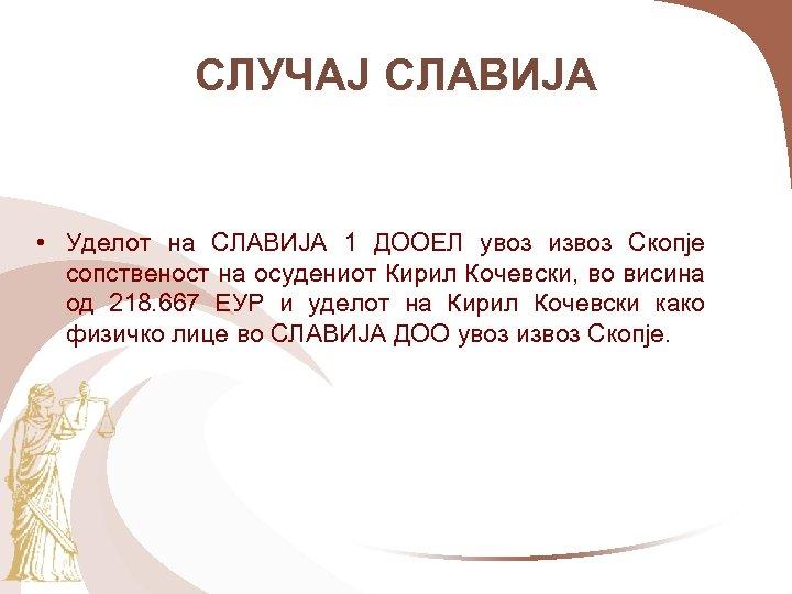 СЛУЧАЈ СЛАВИЈА • Уделот на СЛАВИЈА 1 ДООЕЛ увоз извоз Скопје сопственост на осудениот