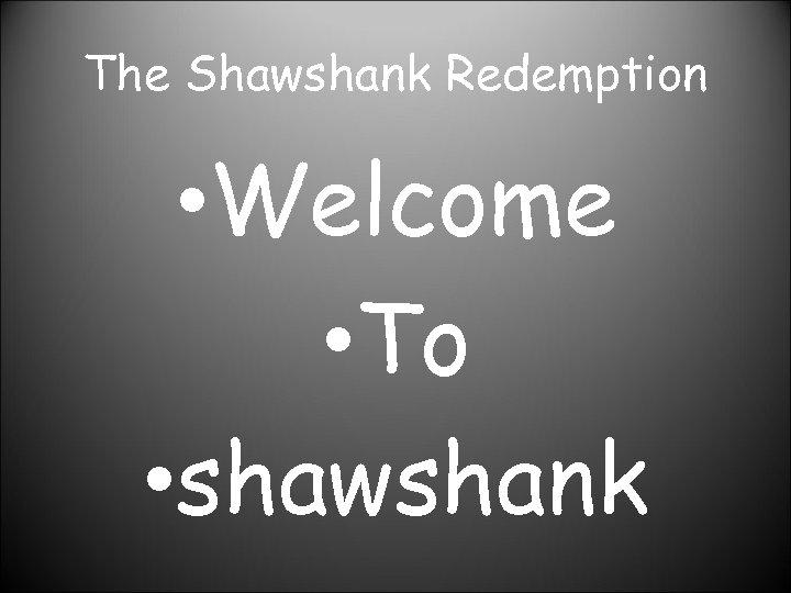 The Shawshank Redemption • Welcome • To • shawshank