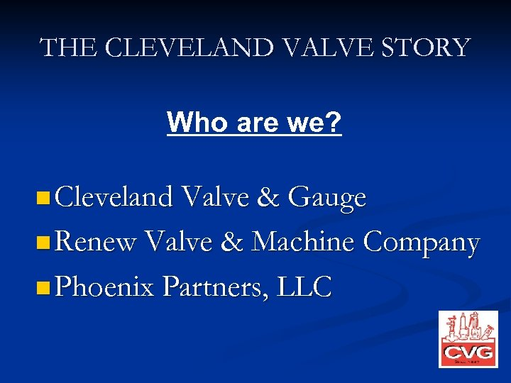 THE CLEVELAND VALVE STORY Who are we? n Cleveland Valve & Gauge n Renew