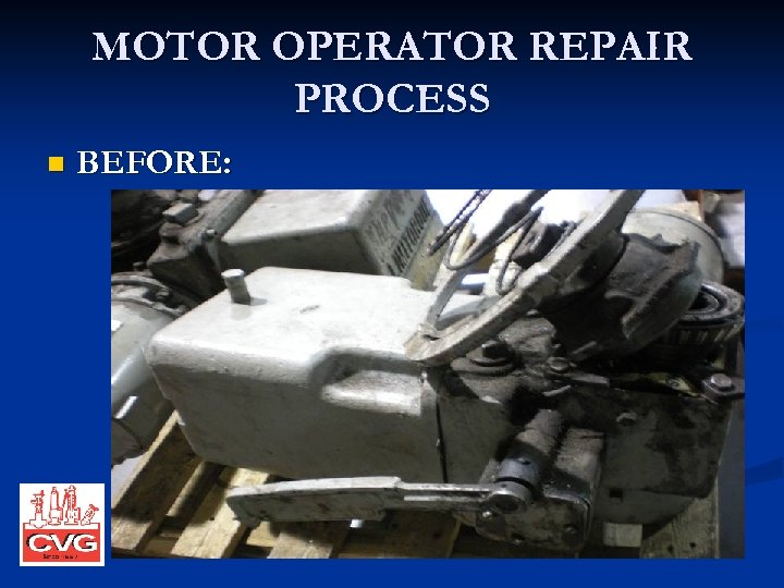 MOTOR OPERATOR REPAIR PROCESS n BEFORE: