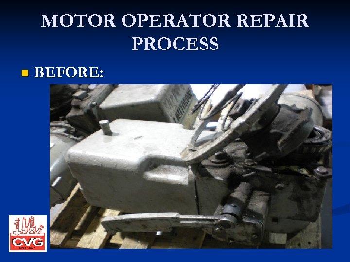MOTOR OPERATOR REPAIR PROCESS n BEFORE: