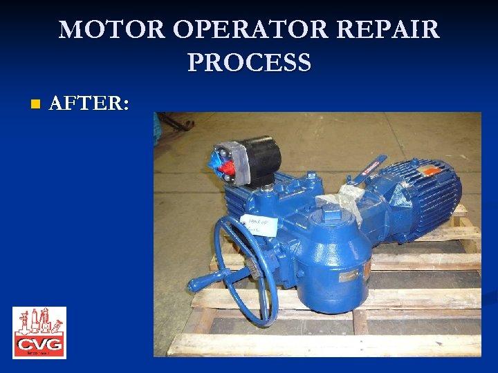 MOTOR OPERATOR REPAIR PROCESS n AFTER:
