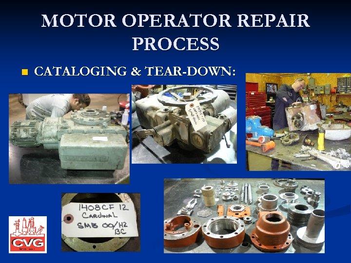 MOTOR OPERATOR REPAIR PROCESS n CATALOGING & TEAR-DOWN: