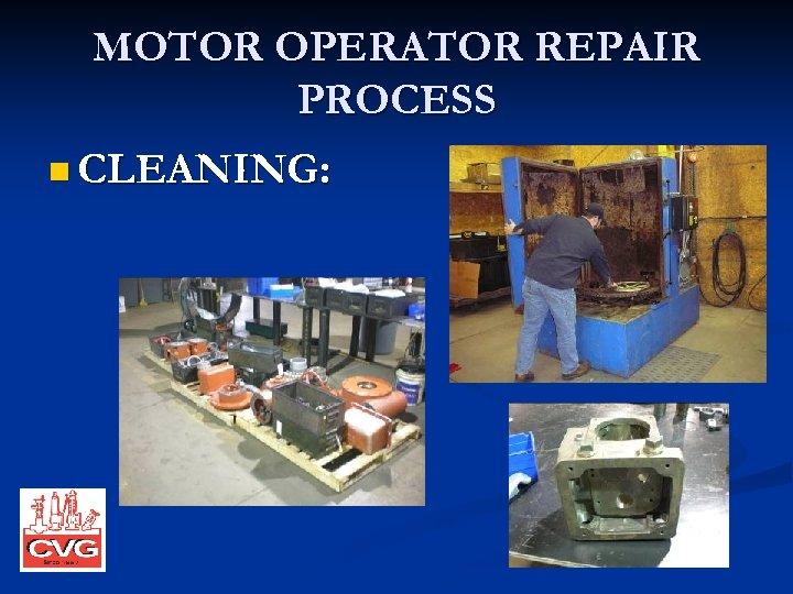 MOTOR OPERATOR REPAIR PROCESS n CLEANING: