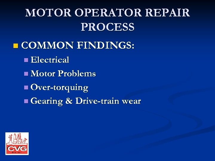 MOTOR OPERATOR REPAIR PROCESS n COMMON FINDINGS: n Electrical n Motor Problems n Over-torquing