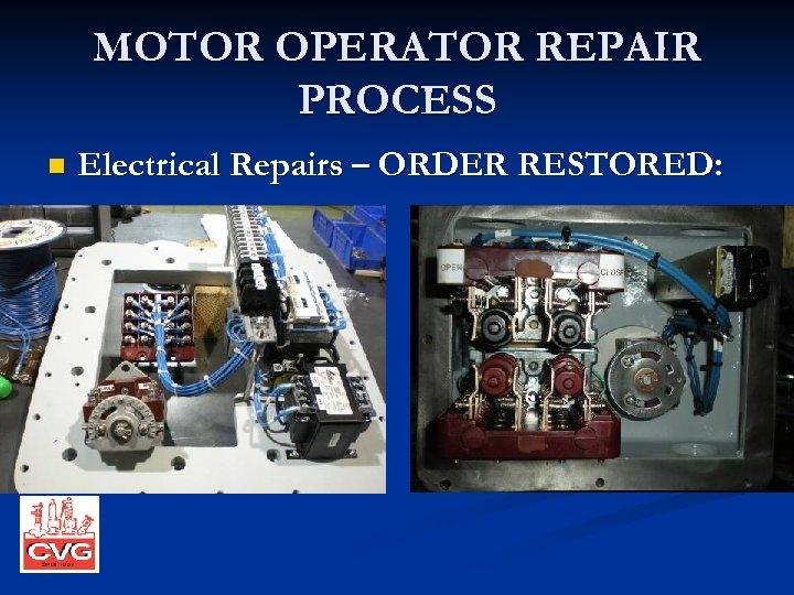 MOTOR OPERATOR REPAIR PROCESS n Electrical Repairs – ORDER RESTORED: