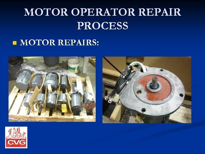 MOTOR OPERATOR REPAIR PROCESS n MOTOR REPAIRS:
