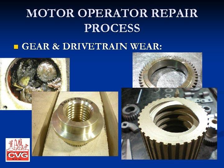 MOTOR OPERATOR REPAIR PROCESS n GEAR & DRIVETRAIN WEAR: