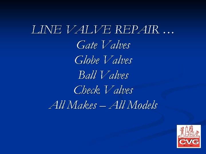 LINE VALVE REPAIR … Gate Valves Globe Valves Ball Valves Check Valves All Makes